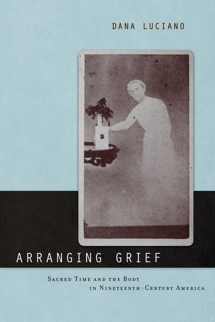 Arranging Grief, Dana Luciano