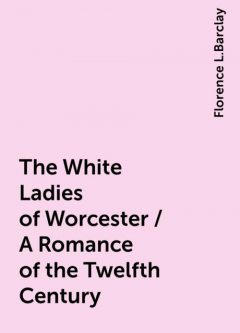 The White Ladies of Worcester / A Romance of the Twelfth Century, Florence L.Barclay