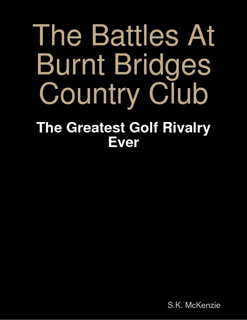 The Battles At Burnt Bridges Country Club: The Greatest Golf Rivalry Ever, S.K.McKenzie