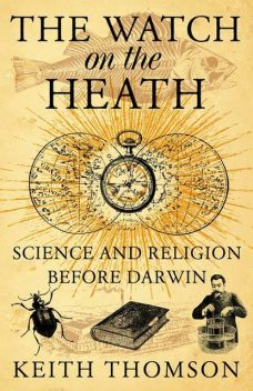 The Watch on the Heath: Science and Religion before Darwin (Text Only), Keith Thomson