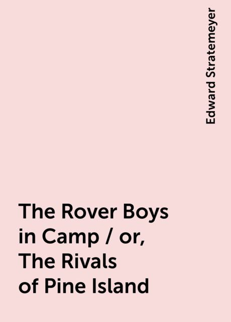 The Rover Boys in Camp / or, The Rivals of Pine Island, Edward Stratemeyer