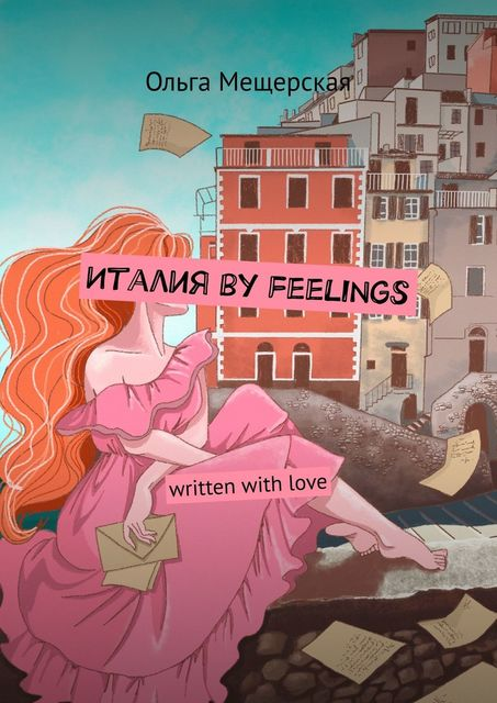 Италия by feelings. Written with love, Ольга Мещерская
