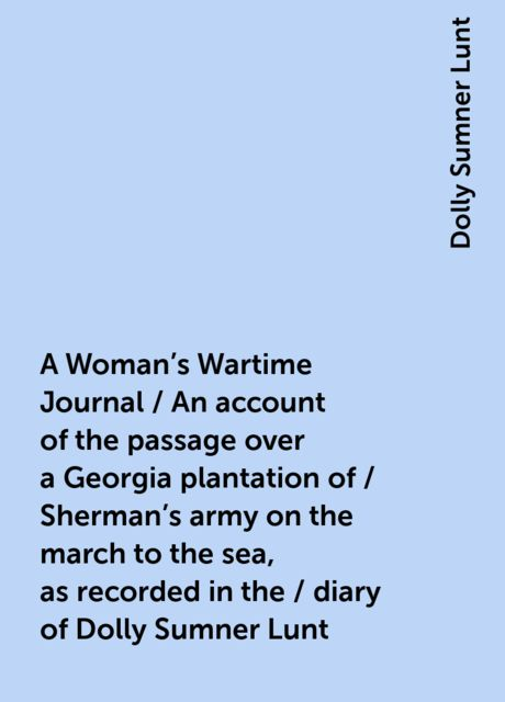A Woman's Wartime Journal / An account of the passage over a Georgia plantation of / Sherman's army on the march to the sea, as recorded in the / diary of Dolly Sumner Lunt, Dolly Sumner Lunt