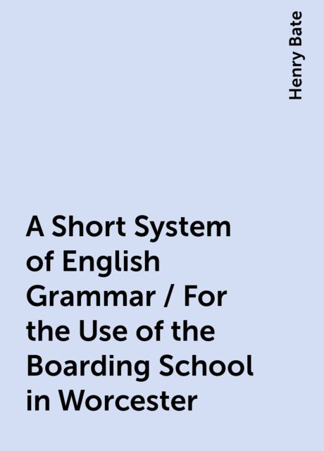 A Short System of English Grammar / For the Use of the Boarding School in Worcester, Henry Bate