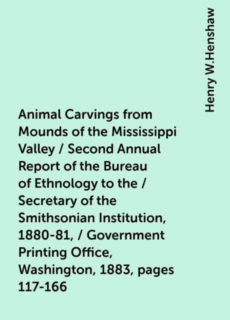 Animal Carvings from Mounds of the Mississippi Valley / Second Annual Report of the Bureau of Ethnology to the / Secretary of the Smithsonian Institution, 1880-81, / Government Printing Office, Washington, 1883, pages 117-166, Henry W.Henshaw