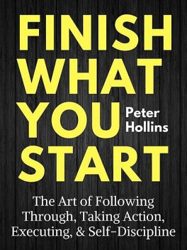 Finish What You Start: The Art of Following Through, Taking Action, Executing, & Self-Discipline, Peter Hollins