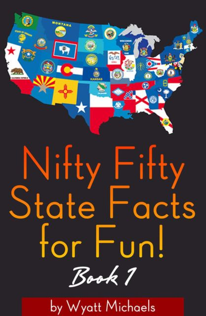 Nifty Fifty State Facts for Fun! Book 1, Wyatt Michaels