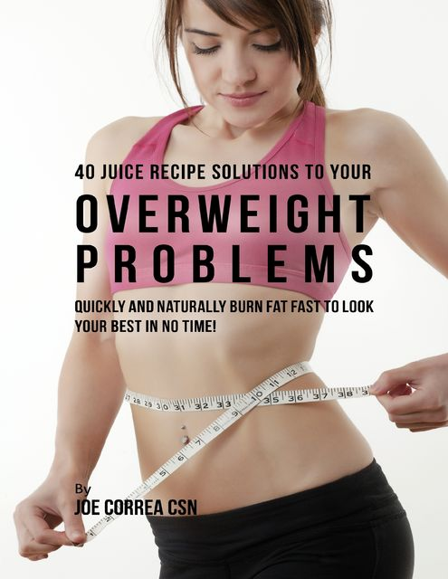 40 Juice Recipe Solutions to Your Overweight Problems: Quickly and Naturally Burn Fat Fast to Look Your Best In No Time, Joe Correa CSN