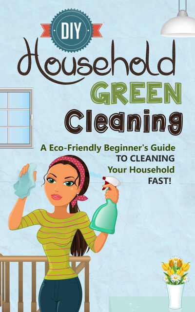 DIY Household Green Cleaning – A Eco-Friendly Beginner's Guide To Cleaning Your Household FAST, Old Natural Ways