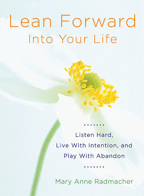 Lean Forward into Your Life, Mary Anne Radmacher