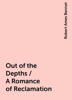 Out of the Depths / A Romance of Reclamation, Robert Ames Bennet