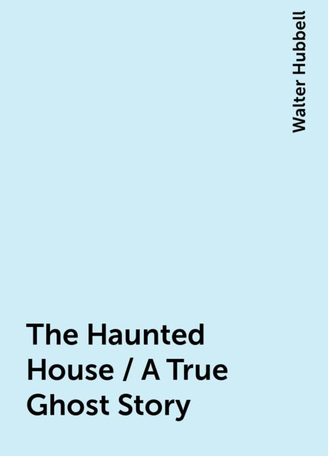 The Haunted House / A True Ghost Story, Walter Hubbell