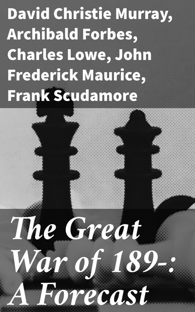 The Great War of 189-: A Forecast, David Christie Murray, Archibald Forbes, F.N.Maude, Charles Lowe, Frank Scudamore, John Frederick Maurice, P.H. Colomb