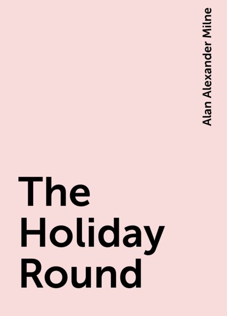 The Holiday Round, Alan Alexander Milne