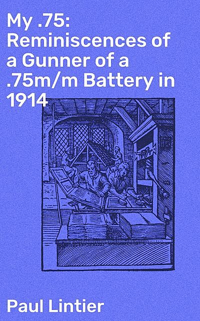 My .75: Reminiscences of a Gunner of a .75m/m Battery in 1914, Paul Lintier