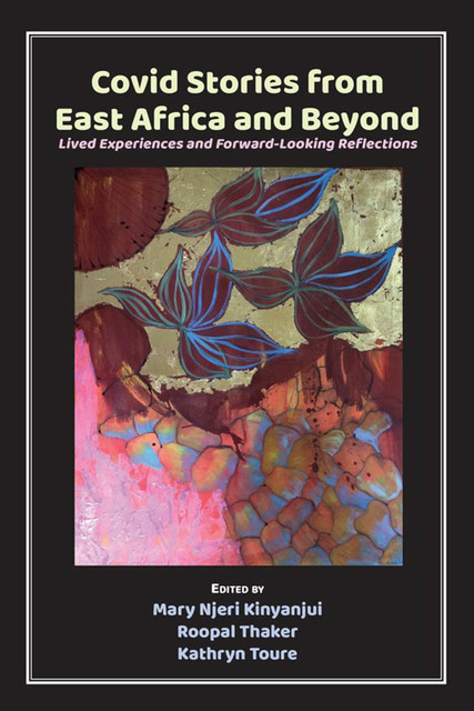 Covid Stories from East Africa and Beyond, Kathryn Toure, Mary Njeri Kinyanjui, Roopal Thaker