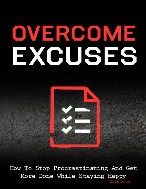 Overcome Excuses – How to Stop Procrastinating and Get More Done While Staying Happy, David Jones