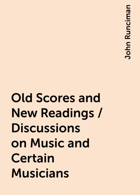 Old Scores and New Readings / Discussions on Music and Certain Musicians, John Runciman