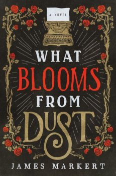 What Blooms from Dust, James Markert