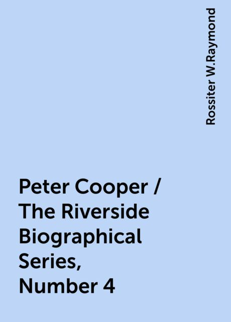 Peter Cooper / The Riverside Biographical Series, Number 4, Rossiter W.Raymond