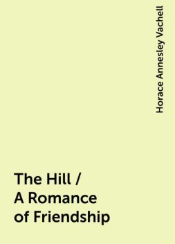 The Hill / A Romance of Friendship, Horace Annesley Vachell