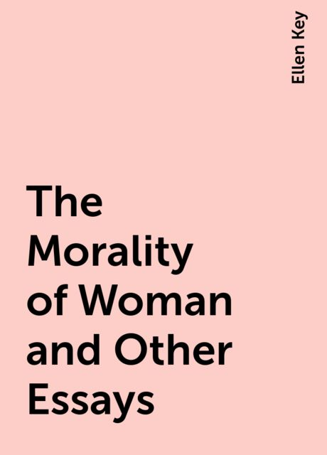 The Morality of Woman and Other Essays, Ellen Key