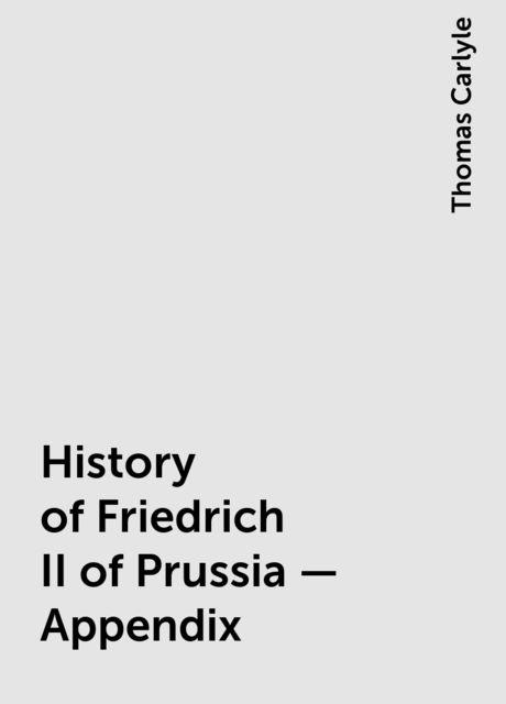 History of Friedrich II of Prussia — Appendix, Thomas Carlyle