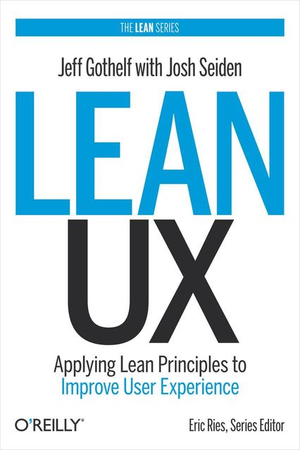 Lean UX: Applying Lean Principles to Improve User Experience, Jeff Gothelf