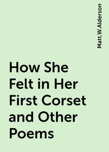 How She Felt in Her First Corset and Other Poems, Matt.W.Alderson