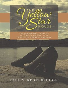 The Yellow Star House: The Remarkable Story of One Boy's Survival In a Protected House In Hungary, Paul V. Regelbrugge