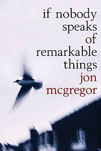 If Nobody Speaks of Remarkable Things, Jon McGregor