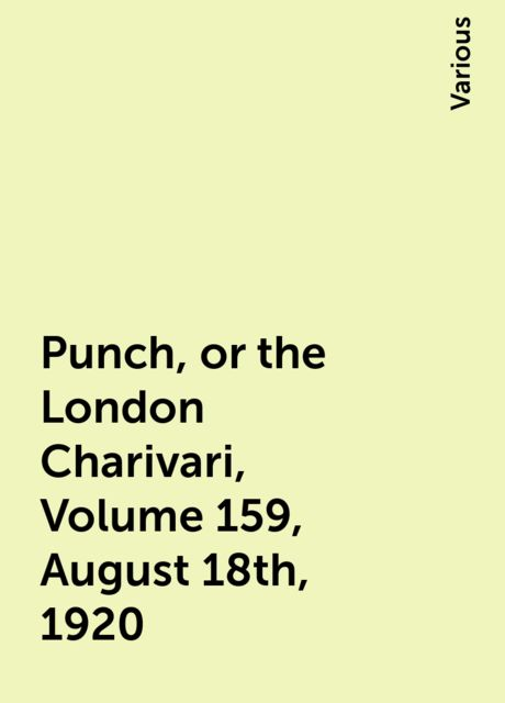 Punch, or the London Charivari, Volume 159, August 18th, 1920, Various