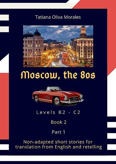 Moscow, the 80s. Non-adapted short stories for translation from English and retelling. Levels B2—C2. Book 2. Part 1, Tatiana Oliva Morales