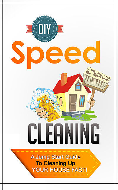 DIY Speed Cleaning – A Jump Start Guide To Cleaning Up Your House FAST, Old Natural Ways