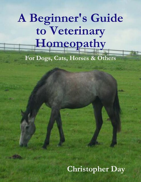 A Beginner's Guide to Veterinary Homeopathy: For Dogs, Cats, Horses & Others, Christopher Day