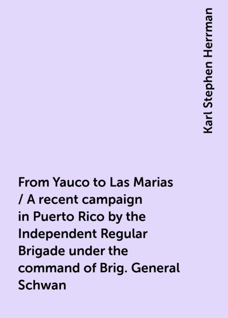 From Yauco to Las Marias / A recent campaign in Puerto Rico by the Independent Regular Brigade under the command of Brig. General Schwan, Karl Stephen Herrman
