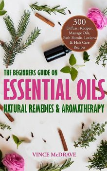 The Beginners Guide on Essential Oils, Natural Remedies and Aromatherapy, Vince McDrave