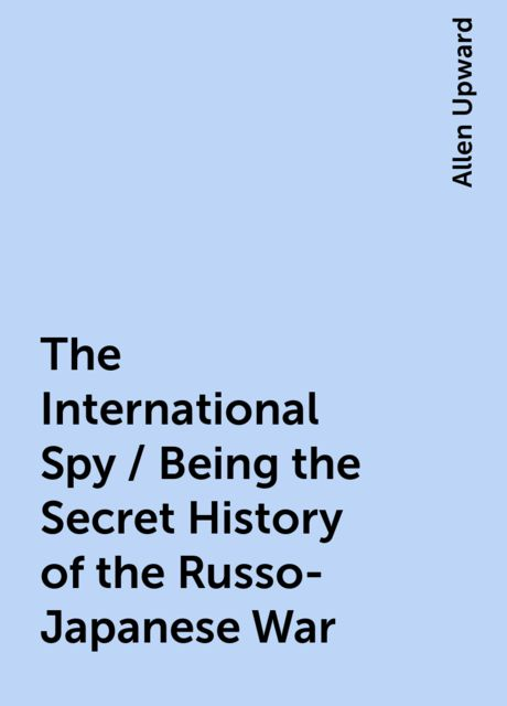 The International Spy / Being the Secret History of the Russo-Japanese War, Allen Upward
