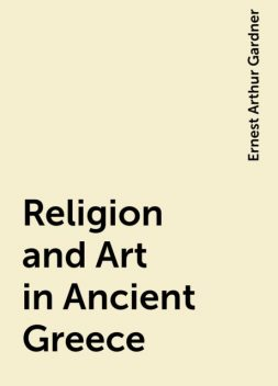 Religion and Art in Ancient Greece, Ernest Arthur Gardner