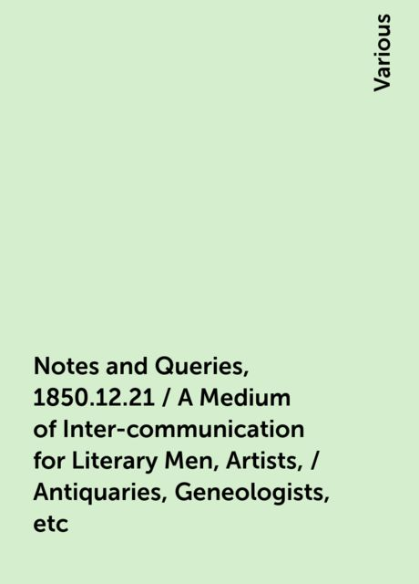 Notes and Queries, 1850.12.21 / A Medium of Inter-communication for Literary Men, Artists, / Antiquaries, Geneologists, etc, Various