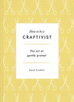 How to be a Craftivist: The Art of Gentle Protest, Sarah Corbett