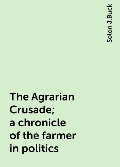 The Agrarian Crusade; a chronicle of the farmer in politics, Solon J.Buck