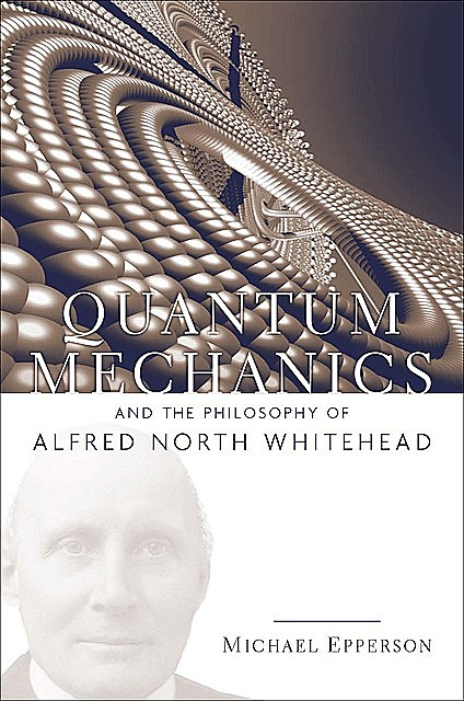Quantum Mechanics and the Philosophy of Alfred North Whitehead, Michael Epperson