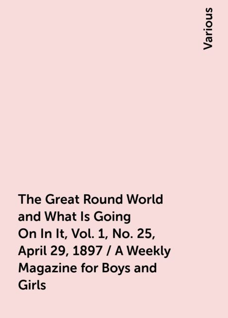 The Great Round World and What Is Going On In It, Vol. 1, No. 25, April 29, 1897 / A Weekly Magazine for Boys and Girls, Various
