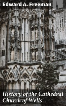History of the Cathedral Church of Wells, Edward Freeman