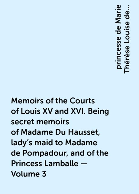 Memoirs of the Courts of Louis XV and XVI. Being secret memoirs of Madame Du Hausset, lady's maid to Madame de Pompadour, and of the Princess Lamballe — Volume 3, princesse de Marie Thérèse Louise de Savoie-Carignan Lamballe