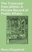 The Transvaal from Within / A Private Record of Public Affairs, Sir Percy Fitzpatrick