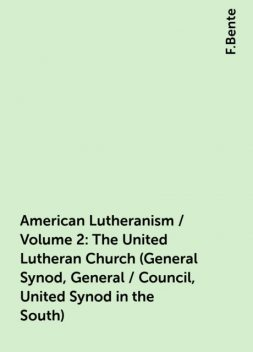 American Lutheranism / Volume 2: The United Lutheran Church (General Synod, General / Council, United Synod in the South), F.Bente