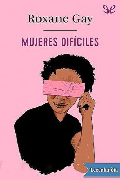 Mujeres difíciles, Roxane Gay