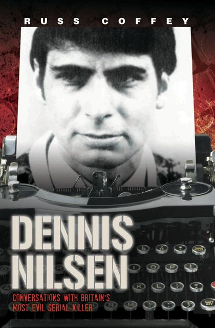 Dennis Nilsen – Conversations with Britain's Most Evil Serial Killer, Russ Coffey